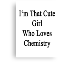 I'm That Cute Girl Who Loves Chemistry Canvas Print
