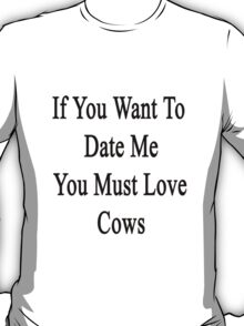 If You Want To Date Me You Must Love Cows T-Shirt