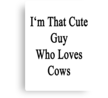 I'm That Cute Guy Who Loves Cows Canvas Print