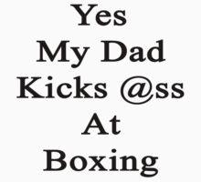 Yes My Dad Kicks Ass At Boxing by supernova23