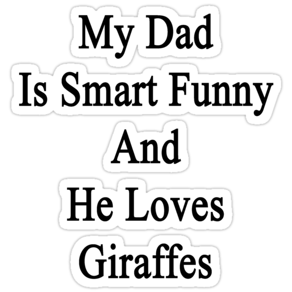 My Dad Is Smart Funny And He Loves Giraffes by supernova23