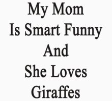 My Mom Is Smart Funny And She Loves Giraffes by supernova23
