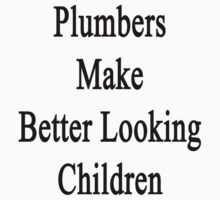 Plumbers Make Better Looking Children by supernova23
