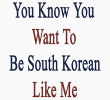 You Know You Want To Be South Korean Like Me by supernova23