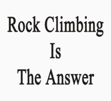 Rock Climbing Is The Answer by supernova23