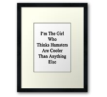 I'm The Girl Who Thinks Hamsters Are Cooler Than Anything Else Framed Print