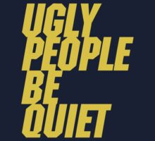 Ugly People Be Quiet by forgottentongue
