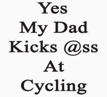 Yes My Dad Kicks Ass At Cycling by supernova23