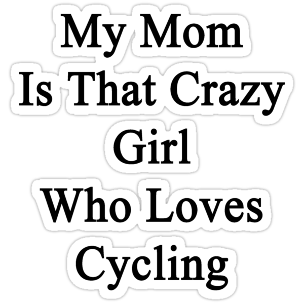 My Mom Is That Crazy Girl Who Loves Cycling by supernova23