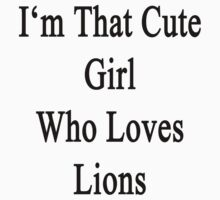 I'm That Cute Girl Who Loves Lions by supernova23