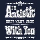 I'm Autistic, That's What's Wrong With You - Overstimulated White by zskin