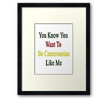 You Know You Want To Be Cameroonian Like Me Framed Print