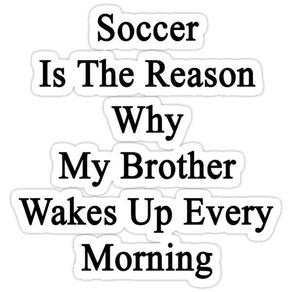 Soccer Is The Reason Why My Brother Wakes Up Every Morning by supernova23