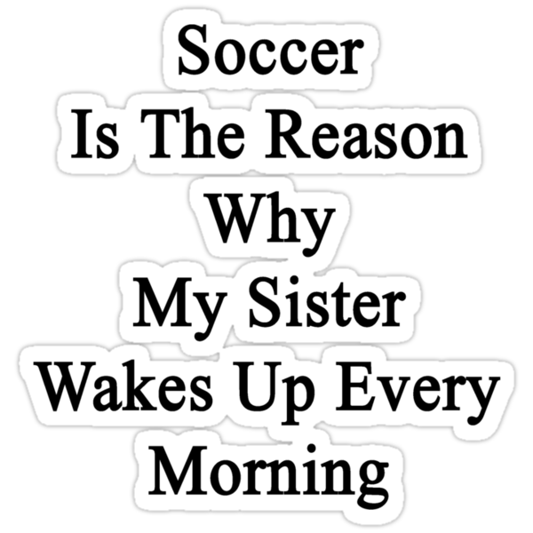 Soccer Is The Reason Why My Sister Wakes Up Every Morning by supernova23