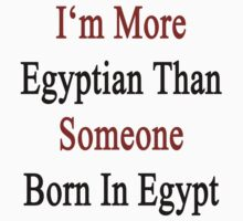 I'm More Egyptian Than Someone Born In Egypt by supernova23
