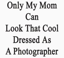 Only My Mom Can Look That Cool Dressed As A Photographer by supernova23