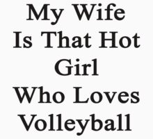 My Wife Is That Hot Girl Who Loves Volleyball by supernova23