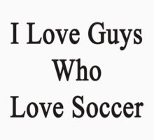 I Love Guys Who Love Soccer by supernova23