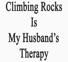 Climbing Rocks Is My Husband's Therapy by supernova23