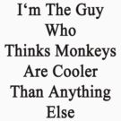 I'm The Guy Who Thinks Monkeys Are Cooler Than Anything Else by supernova23
