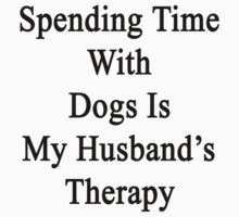 Spending Time With Dogs Is My Husband's Therapy by supernova23