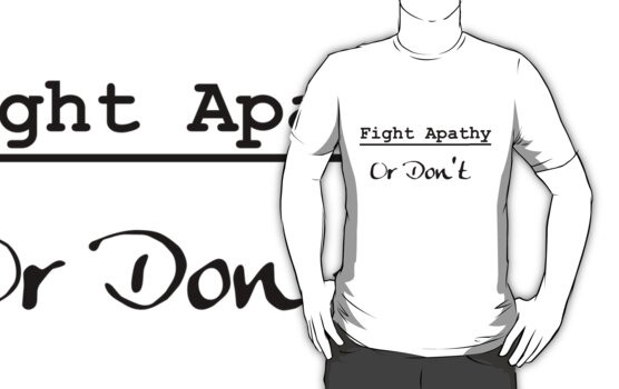Fight Apathy or don't by Seamus Shirts