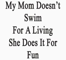 My Mom Doesn't Swim For A Living She Does It For Fun by supernova23