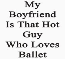 My Boyfriend Is That Hot Guy Who Loves Ballet by supernova23