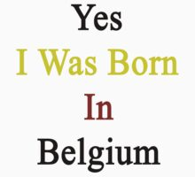 Yes I Was Born In Belgium by supernova23