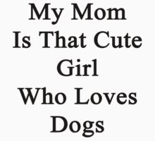 My Mom Is That Cute Girl Who Loves Dogs by supernova23
