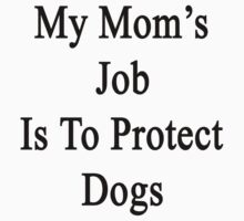 My Mom's Job Is To Protect Dogs by supernova23