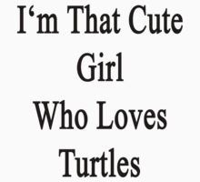 I'm That Cute Girl Who Loves Turtles by supernova23