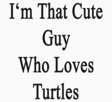I'm That Cute Guy Who Loves Turtles by supernova23
