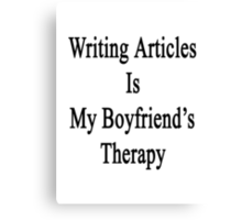 Writing Articles Is My Boyfriend's Therapy Canvas Print
