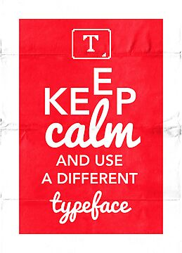 Keep Calm and Use A Different Typeface by synaptyx