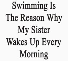 Swimming Is The Reason Why My Sister Wakes Up Every Morning by supernova23