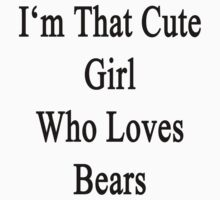 I'm That Cute Girl Who Loves Bears by supernova23
