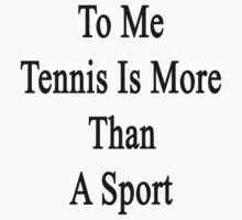 To Me Tennis Is More Than A Sport by supernova23