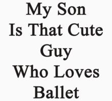 My Son Is That Cute Guy Who Loves Ballet by supernova23