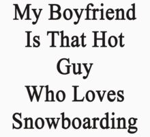 My Boyfriend Is That Hot Guy Who Loves Snowboarding  by supernova23