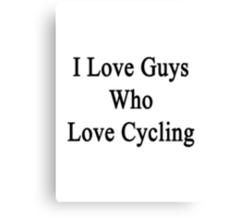 I Love Guys Who Love Cycling Canvas Print