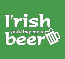 IRISH YOU'D BUY ME A BEER by mcdba