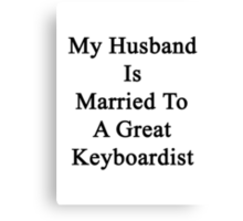 My Husband Is Married To A Great Keyboardist Canvas Print