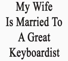 My Wife Is Married To A Great Keyboardist  by supernova23