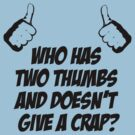 Who has two thumbs and doesn't give a crap? by afternoonTlight
