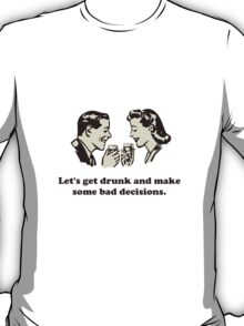 Get Drunk and Make Bad Decisions T-Shirt