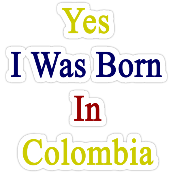 Yes I Was Born In Colombia by supernova23