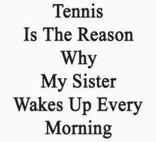 Tennis Is The Reason Why My Sister Wakes Up Every Morning by supernova23