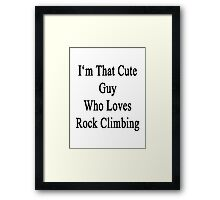 I'm That Cute Guy Who Loves Rock Climbing Framed Print