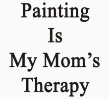 Painting Is My Mom's Therapy by supernova23